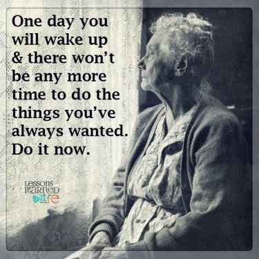 #DoItNow before you get too old...