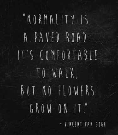 """Normality is a paved road: It's comfortable to walk, but no flower grow on it."" - Vincent Van Gogh"