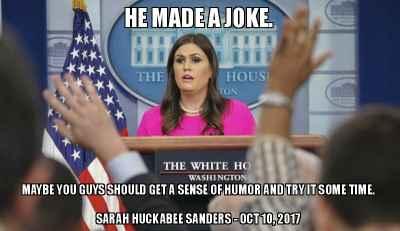"""He Made A Joke. Maybe You Guys Should Get a Sense of Humor."" - Sarah Huckabee Sanders - October 10, 2017"